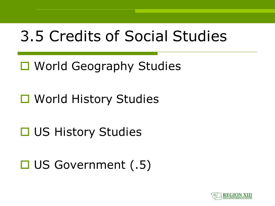 3.5 Credits of Social Studies  World Geography Studies  World History Studies  US History Studies  US Government (.5)