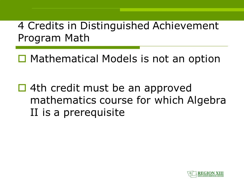 4 Credits in Distinguished Achievement Program Math  Mathematical Models is not an option  4th credit must be an approved mathematics course for which Algebra II is a prerequisite
