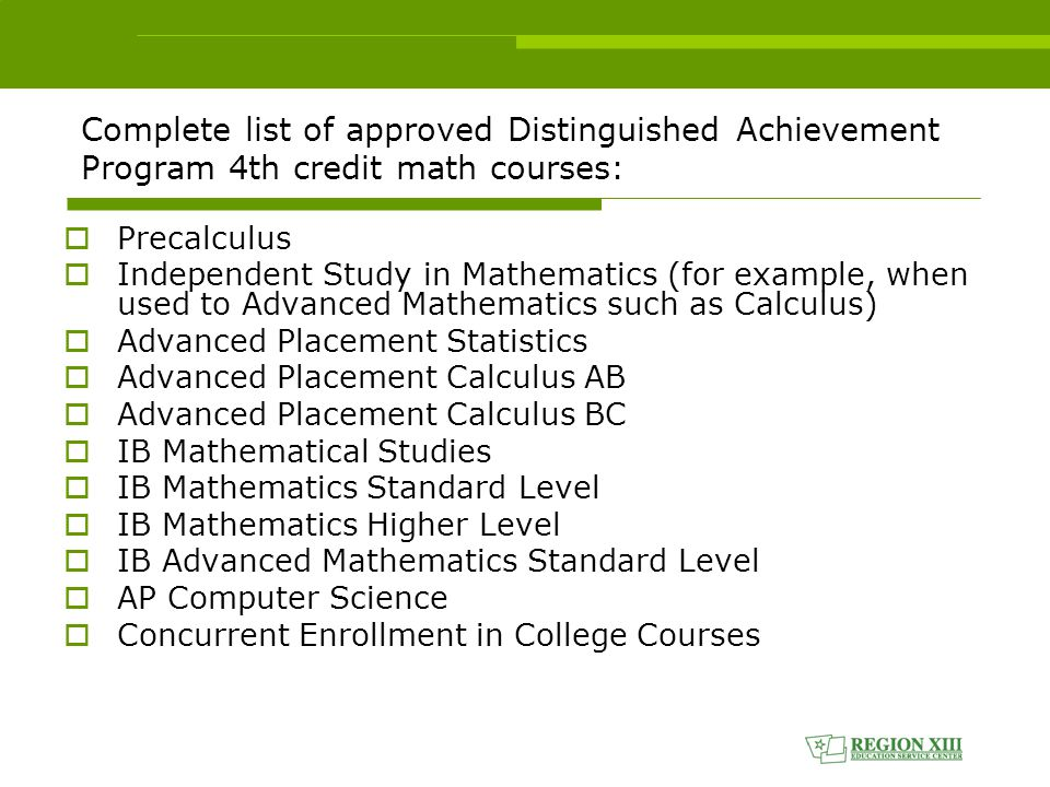 Complete list of approved Distinguished Achievement Program 4th credit math courses:  Precalculus  Independent Study in Mathematics (for example, when used to Advanced Mathematics such as Calculus)  Advanced Placement Statistics  Advanced Placement Calculus AB  Advanced Placement Calculus BC  IB Mathematical Studies  IB Mathematics Standard Level  IB Mathematics Higher Level  IB Advanced Mathematics Standard Level  AP Computer Science  Concurrent Enrollment in College Courses