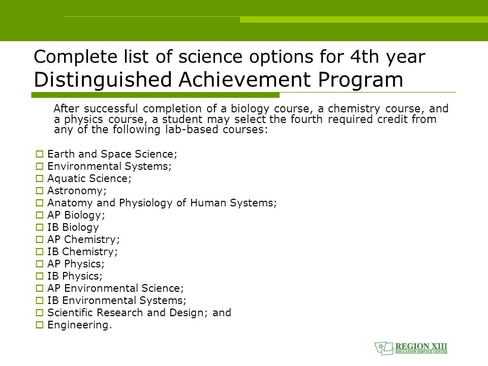 Complete list of science options for 4th year Distinguished Achievement Program After successful completion of a biology course, a chemistry course, and a physics course, a student may select the fourth required credit from any of the following lab-based courses:  Earth and Space Science;  Environmental Systems;  Aquatic Science;  Astronomy;  Anatomy and Physiology of Human Systems;  AP Biology;  IB Biology  AP Chemistry;  IB Chemistry;  AP Physics;  IB Physics;  AP Environmental Science;  IB Environmental Systems;  Scientific Research and Design; and  Engineering.