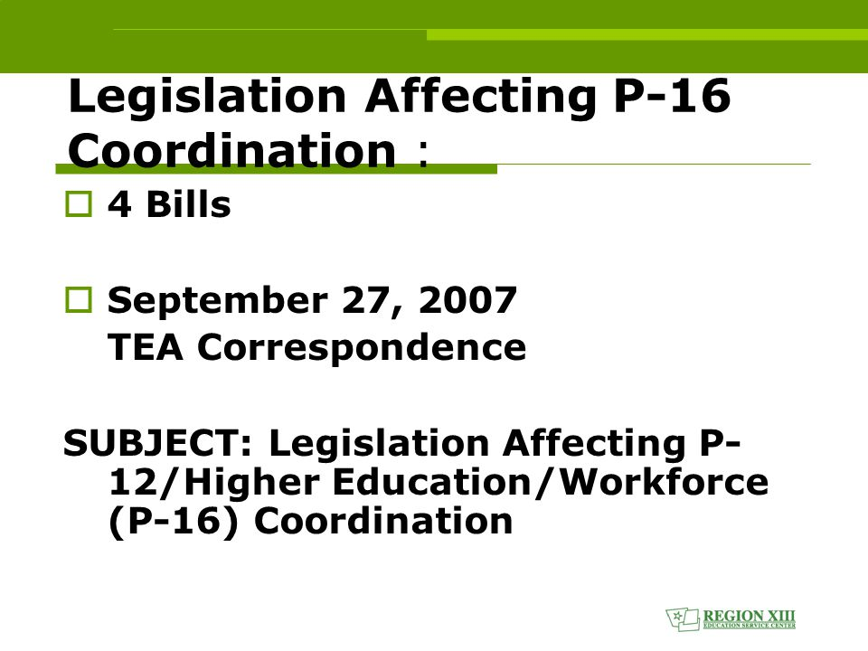 Legislation Affecting P-16 Coordination :  4 Bills  September 27, 2007 TEA Correspondence SUBJECT: Legislation Affecting P- 12/Higher Education/Workforce (P-16) Coordination