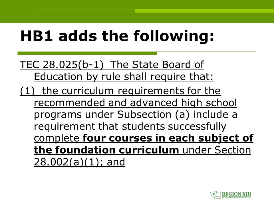 HB1 adds the following: TEC 28.025(b-1) The State Board of Education by rule shall require that: (1) the curriculum requirements for the recommended and advanced high school programs under Subsection (a) include a requirement that students successfully complete four courses in each subject of the foundation curriculum under Section 28.002(a)(1); and