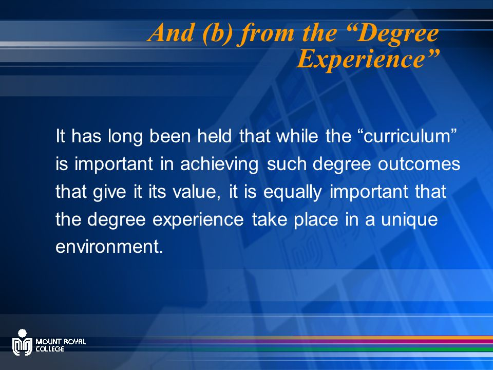 And (b) from the Degree Experience It has long been held that while the curriculum is important in achieving such degree outcomes that give it its value, it is equally important that the degree experience take place in a unique environment.