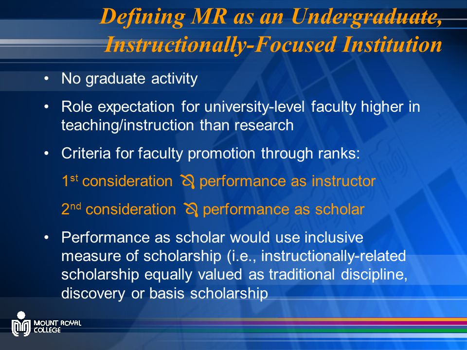 Defining MR as an Undergraduate, Instructionally-Focused Institution No graduate activity Role expectation for university-level faculty higher in teaching/instruction than research Criteria for faculty promotion through ranks: 1 st consideration  performance as instructor 2 nd consideration  performance as scholar Performance as scholar would use inclusive measure of scholarship (i.e., instructionally-related scholarship equally valued as traditional discipline, discovery or basis scholarship