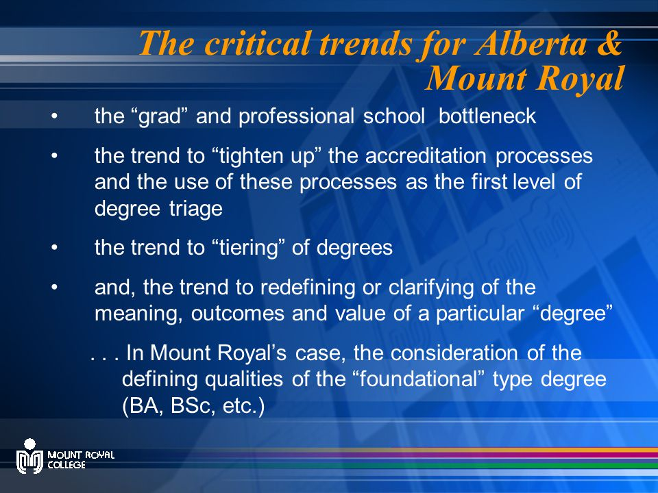 The critical trends for Alberta & Mount Royal the grad and professional school bottleneck the trend to tighten up the accreditation processes and the use of these processes as the first level of degree triage the trend to tiering of degrees and, the trend to redefining or clarifying of the meaning, outcomes and value of a particular degree ...