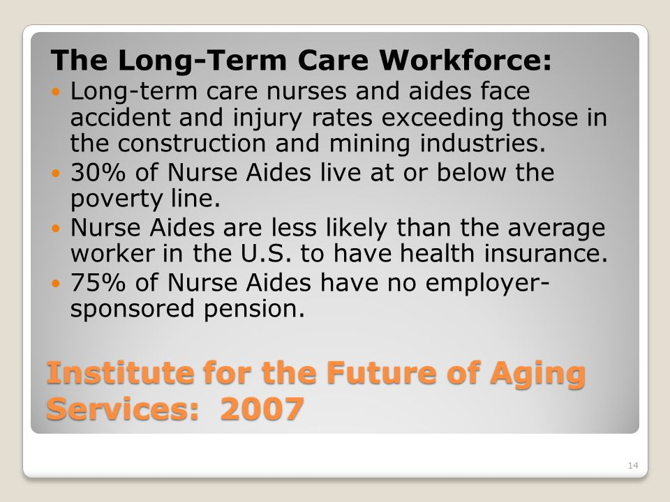 14 Institute for the Future of Aging Services: 2007 The Long-Term Care Workforce: Long-term care nurses and aides face accident and injury rates exceeding those in the construction and mining industries.