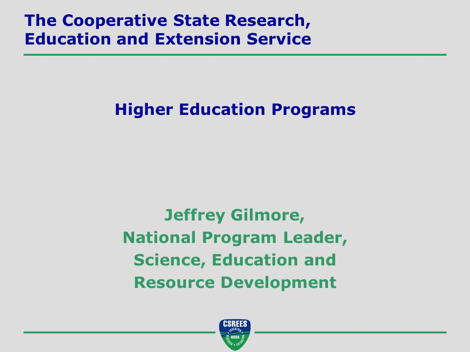 Jeffrey Gilmore, National Program Leader, Science, Education and Resource Development The Cooperative State Research, Education and Extension Service Higher Education Programs