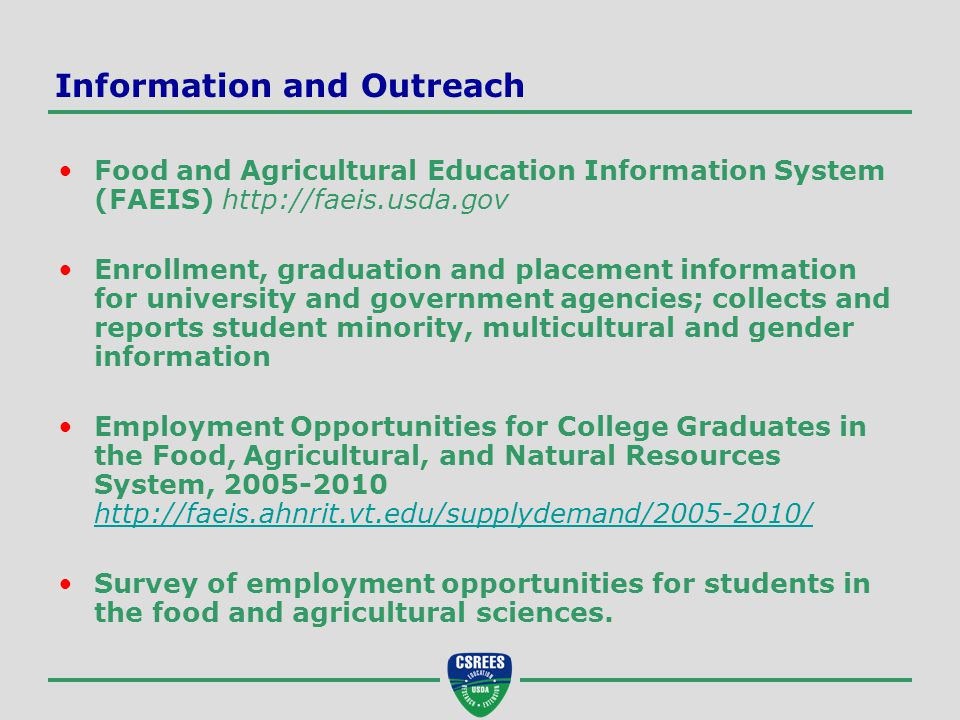 Information and Outreach Food and Agricultural Education Information System (FAEIS) http://faeis.usda.gov Enrollment, graduation and placement information for university and government agencies; collects and reports student minority, multicultural and gender information Employment Opportunities for College Graduates in the Food, Agricultural, and Natural Resources System, 2005-2010 http://faeis.ahnrit.vt.edu/supplydemand/2005-2010/ http://faeis.ahnrit.vt.edu/supplydemand/2005-2010/ Survey of employment opportunities for students in the food and agricultural sciences.