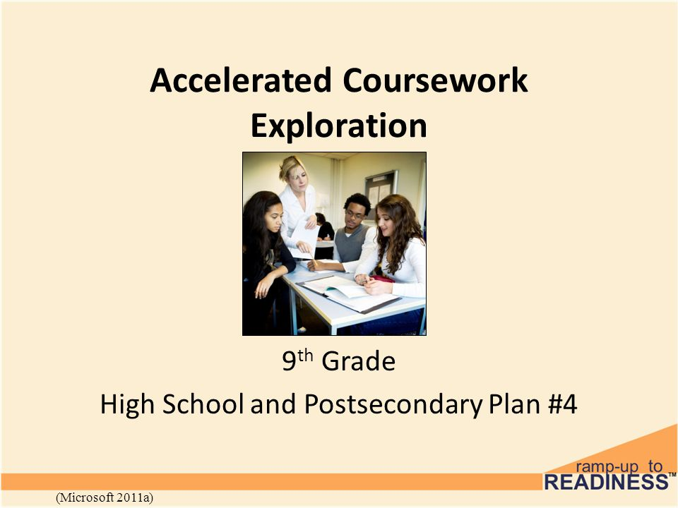 Accelerated Coursework Exploration 9 th Grade High School and Postsecondary Plan #4 (Microsoft 2011a)