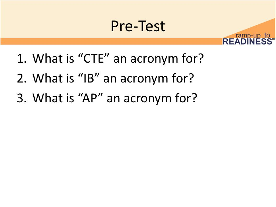 Pre-Test 1.What is CTE an acronym for. 2.What is IB an acronym for.