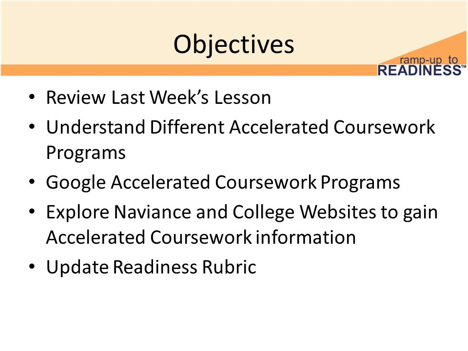 Review Last Week's Lesson Accelerated coursework helps you develop – Knowledge, skills, and habits needed for college Accelerated coursework helps you save – Money Accelerated coursework helps you earn – College credit (Microsoft 2011b)