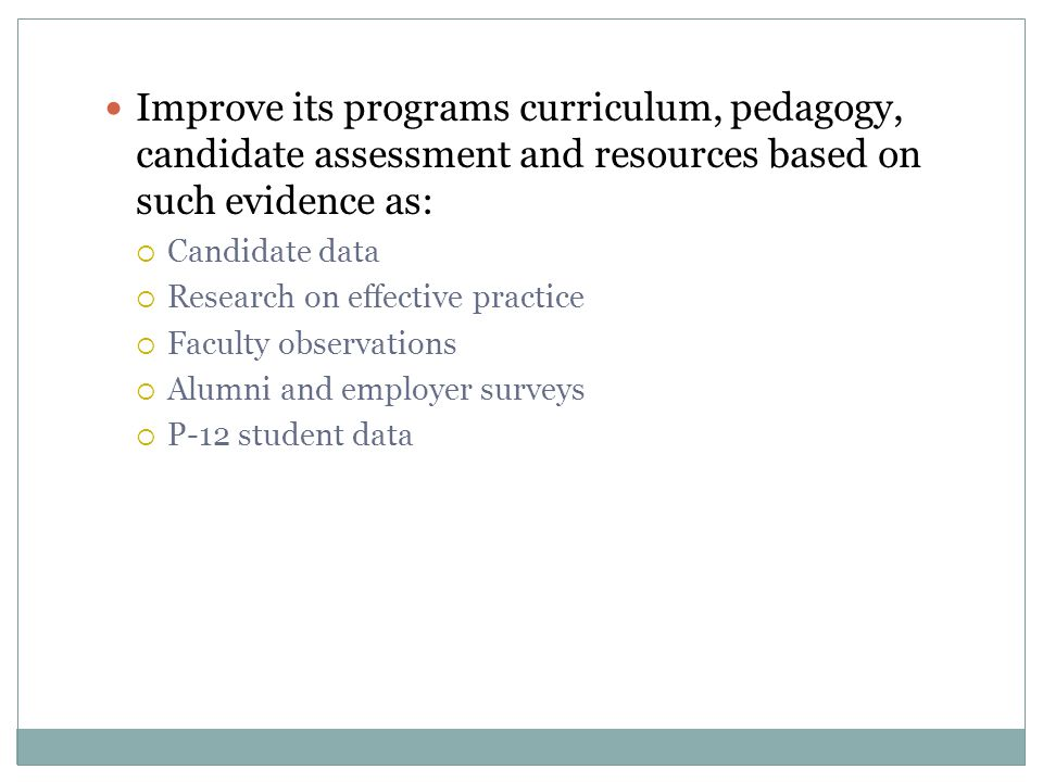 Improve its programs curriculum, pedagogy, candidate assessment and resources based on such evidence as:  Candidate data  Research on effective prac