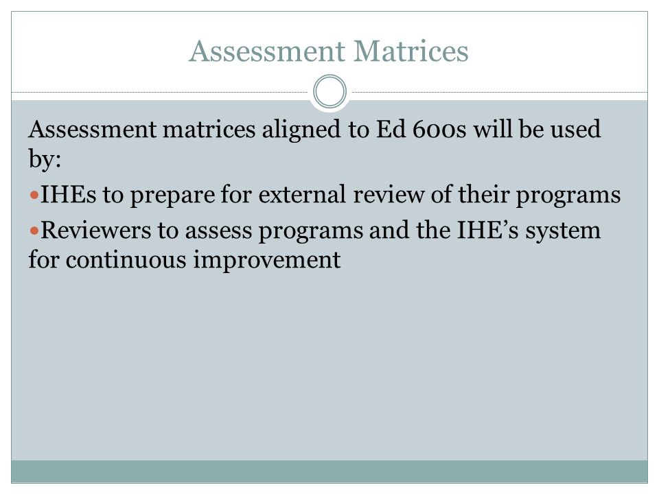 Assessment Matrices Assessment matrices aligned to Ed 600s will be used by: IHEs to prepare for external review of their programs Reviewers to assess programs and the IHE's system for continuous improvement