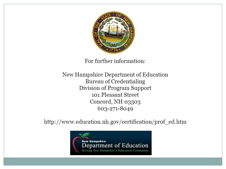 For further information: New Hampshire Department of Education Bureau of Credentialing Division of Program Support 101 Pleasant Street Concord, NH 033