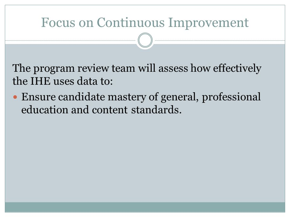 Focus on Continuous Improvement The program review team will assess how effectively the IHE uses data to: Ensure candidate mastery of general, profess