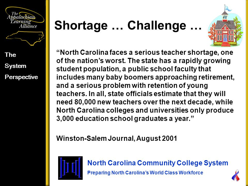Shortage … Challenge … The System Perspective North Carolina Community College System Preparing North Carolina's World Class Workforce North Carolina faces a serious teacher shortage, one of the nation's worst.