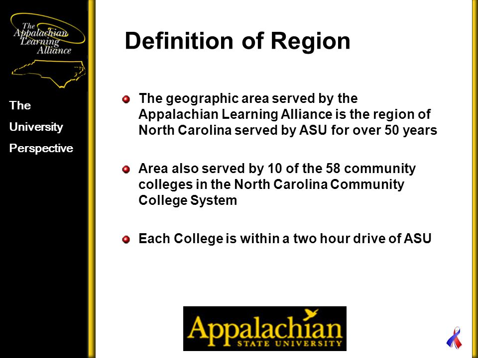 Definition of Region The University Perspective The geographic area served by the Appalachian Learning Alliance is the region of North Carolina served by ASU for over 50 years Area also served by 10 of the 58 community colleges in the North Carolina Community College System Each College is within a two hour drive of ASU