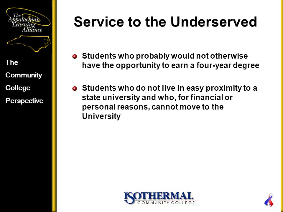 Service to the Underserved The Community College Perspective Students who probably would not otherwise have the opportunity to earn a four-year degree Students who do not live in easy proximity to a state university and who, for financial or personal reasons, cannot move to the University