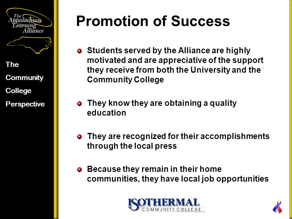 Promotion of Success Students served by the Alliance are highly motivated and are appreciative of the support they receive from both the University and the Community College They know they are obtaining a quality education They are recognized for their accomplishments through the local press Because they remain in their home communities, they have local job opportunities The Community College Perspective