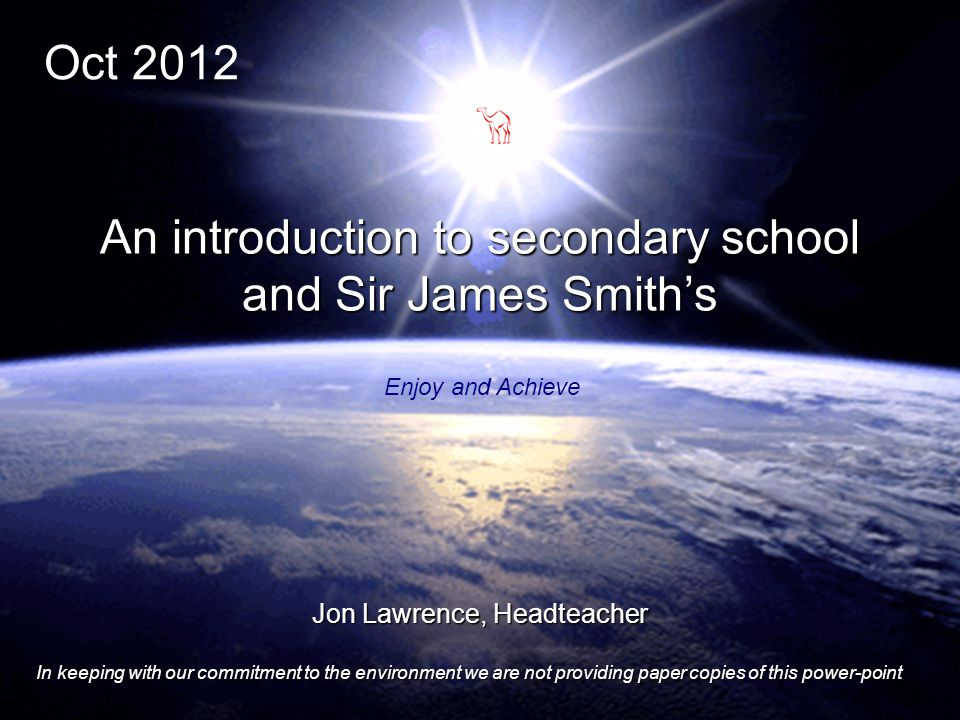 1 Jon Lawrence, Headteacher In keeping with our commitment to the environment we are not providing paper copies of this power-point An introduction to secondary school and Sir James Smith's Enjoy and Achieve Oct 2012