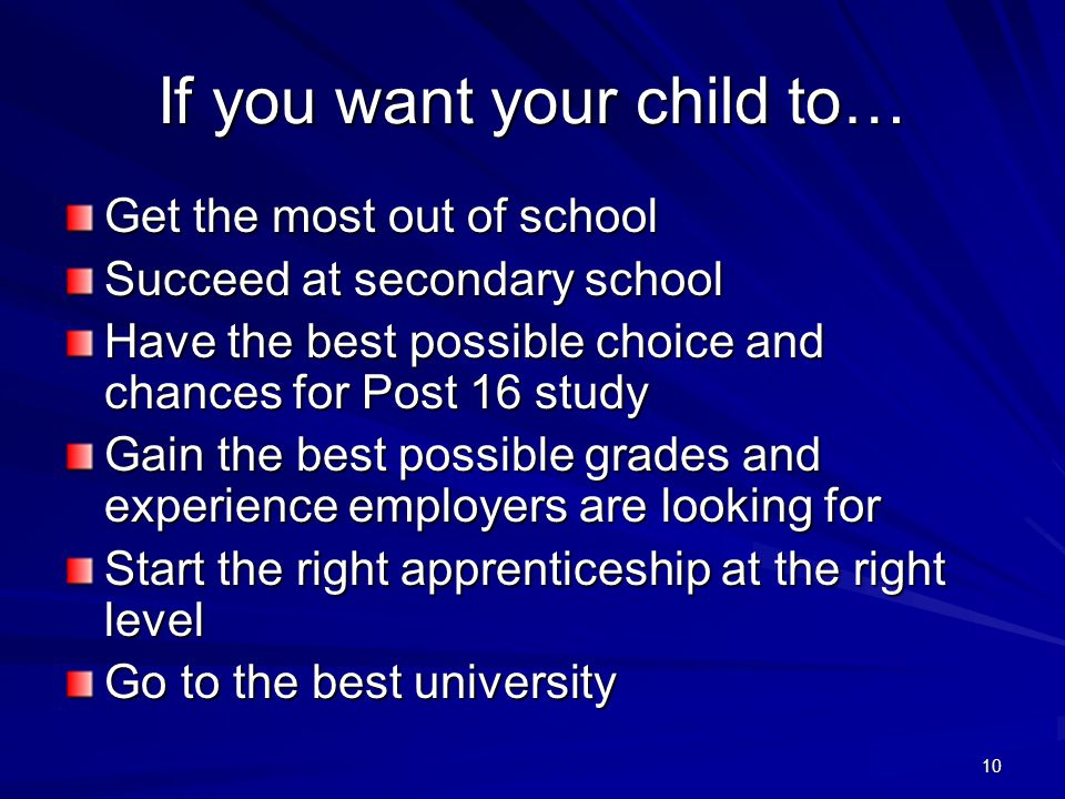 10 If you want your child to… Get the most out of school Succeed at secondary school Have the best possible choice and chances for Post 16 study Gain the best possible grades and experience employers are looking for Start the right apprenticeship at the right level Go to the best university