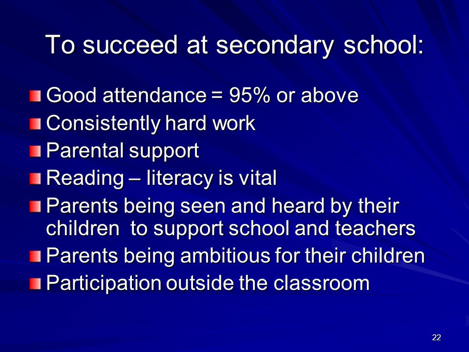 22 To succeed at secondary school: Good attendance = 95% or above Consistently hard work Parental support Reading – literacy is vital Parents being seen and heard by their children to support school and teachers Parents being ambitious for their children Participation outside the classroom