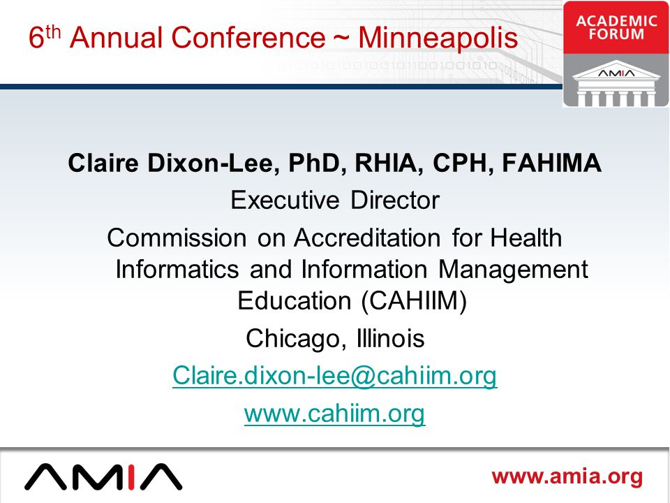 www.amia.org 6 th Annual Conference ~ Minneapolis Claire Dixon-Lee, PhD, RHIA, CPH, FAHIMA Executive Director Commission on Accreditation for Health Informatics and Information Management Education (CAHIIM) Chicago, Illinois Claire.dixon-lee@cahiim.org www.cahiim.org