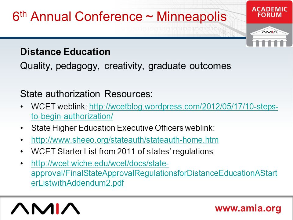 www.amia.org 6 th Annual Conference ~ Minneapolis Distance Education Quality, pedagogy, creativity, graduate outcomes State authorization Resources: WCET weblink: http://wcetblog.wordpress.com/2012/05/17/10-steps- to-begin-authorization/http://wcetblog.wordpress.com/2012/05/17/10-steps- to-begin-authorization/ State Higher Education Executive Officers weblink: http://www.sheeo.org/stateauth/stateauth-home.htm WCET Starter List from 2011 of states' regulations: http://wcet.wiche.edu/wcet/docs/state- approval/FinalStateApprovalRegulationsforDistanceEducationAStart erListwithAddendum2.pdfhttp://wcet.wiche.edu/wcet/docs/state- approval/FinalStateApprovalRegulationsforDistanceEducationAStart erListwithAddendum2.pdf