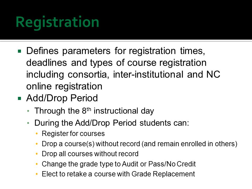  Defines parameters for registration times, deadlines and types of course registration including consortia, inter-institutional and NC online registration  Add/Drop Period Through the 8 th instructional day During the Add/Drop Period students can: Register for courses Drop a course(s) without record (and remain enrolled in others) Drop all courses without record Change the grade type to Audit or Pass/No Credit Elect to retake a course with Grade Replacement
