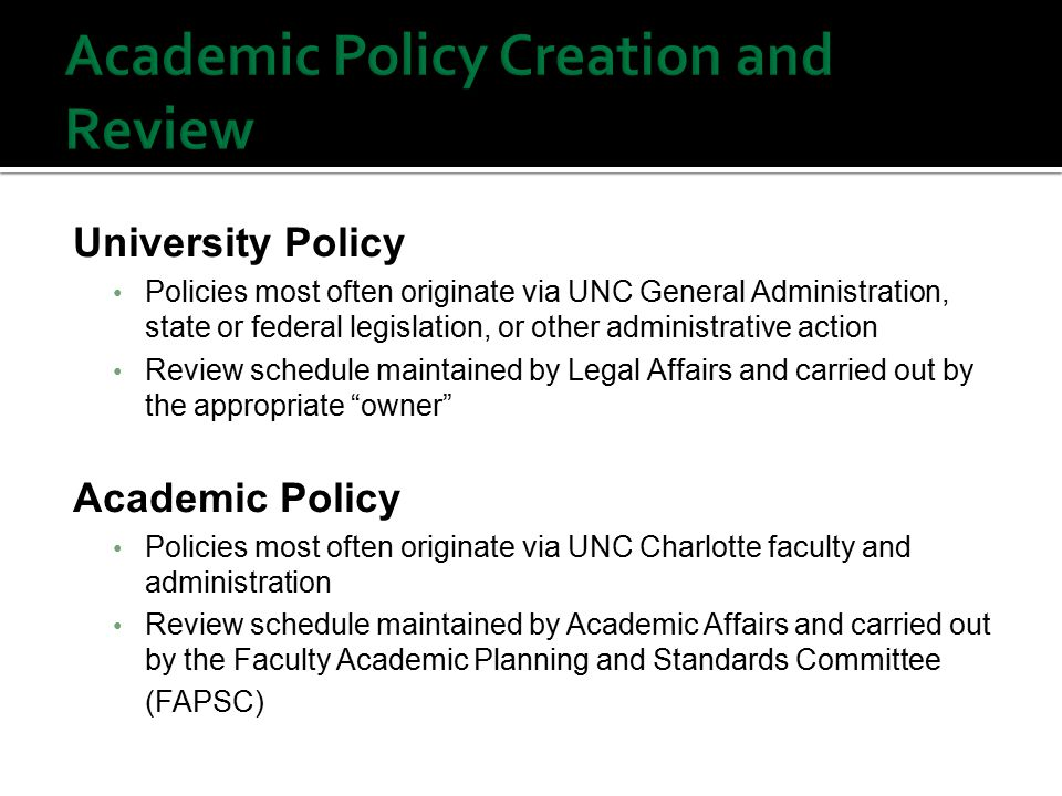 University Policy Policies most often originate via UNC General Administration, state or federal legislation, or other administrative action Review schedule maintained by Legal Affairs and carried out by the appropriate owner Academic Policy Policies most often originate via UNC Charlotte faculty and administration Review schedule maintained by Academic Affairs and carried out by the Faculty Academic Planning and Standards Committee (FAPSC)
