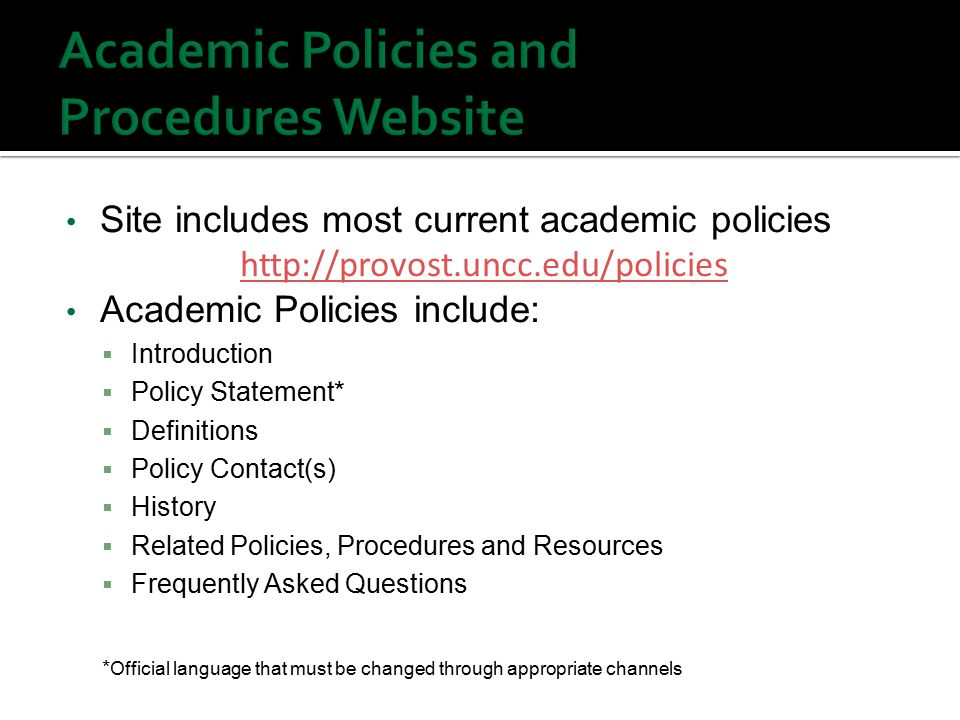Site includes most current academic policies   Academic Policies include:  Introduction  Policy Statement*  Definitions  Policy Contact(s)  History  Related Policies, Procedures and Resources  Frequently Asked Questions * Official language that must be changed through appropriate channels
