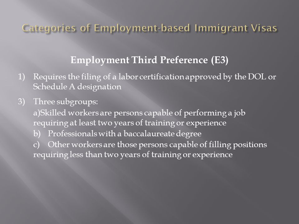 Employment Third Preference (E3) 1)Requires the filing of a labor certification approved by the DOL or Schedule A designation 3)Three subgroups: a)Skilled workers are persons capable of performing a job requiring at least two years of training or experience b)Professionals with a baccalaureate degree c)Other workers are those persons capable of filling positions requiring less than two years of training or experience