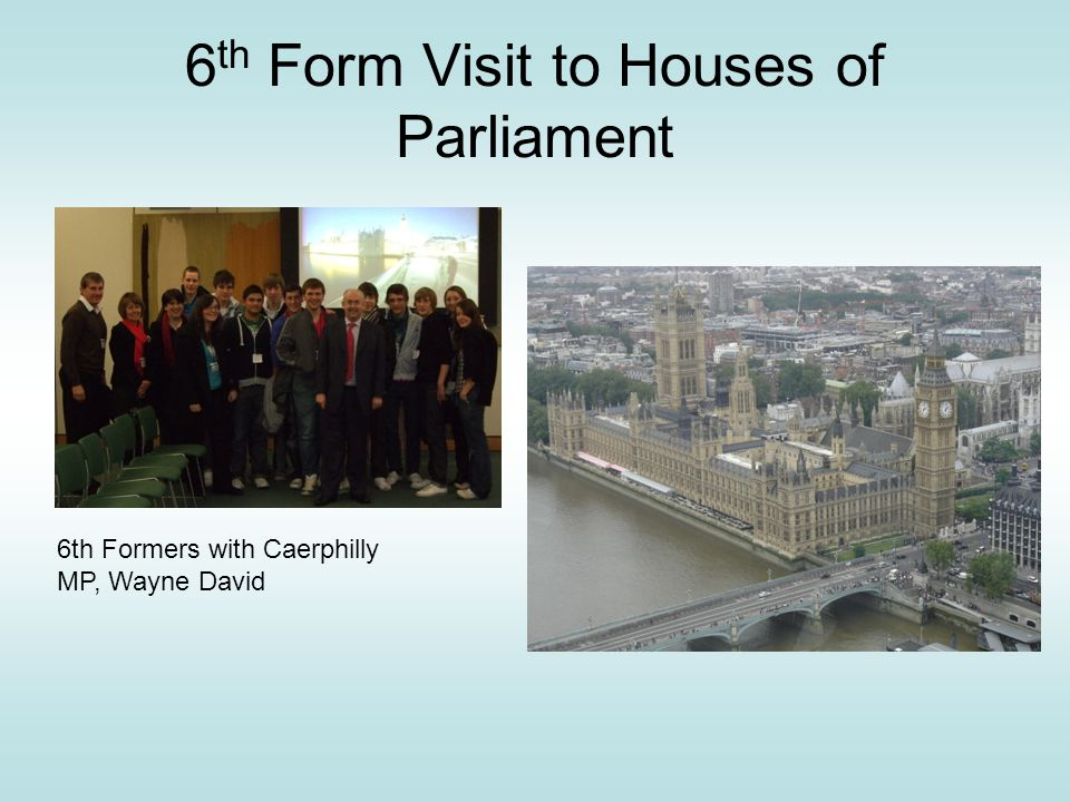 6 th Form Visit to Houses of Parliament 6th Formers with Caerphilly MP, Wayne David