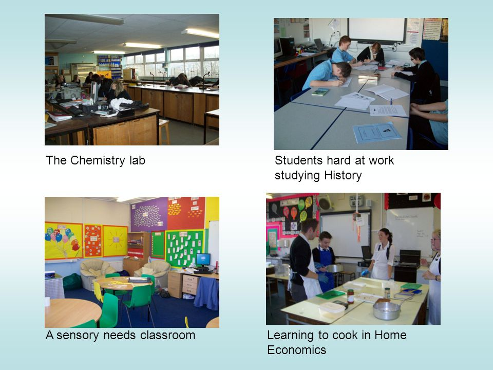 The Chemistry lab A sensory needs classroom Students hard at work studying History Learning to cook in Home Economics