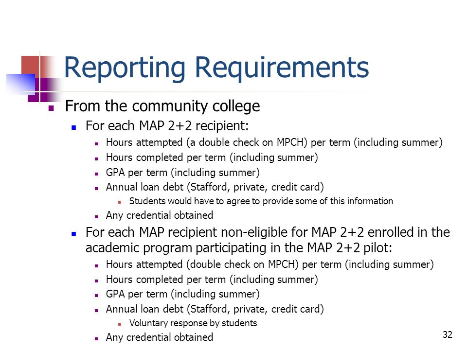Reporting Requirements From the community college, continued For the remaining non-MAP-eligible students enrolled in the academic program participating in the MAP 2+2 pilot: Average hours attempted per term (including summer) for entire group Average hours completed per term (including summer) for entire group Average GPA per term (including summer) for the group Average annual loan debt (Stafford, private, credit card) for the group Voluntary response by students Total number of credentials obtained Other data required: Community college graduation rate (historical – past three years) Community college transfer rate (historical – past three years) Academic program graduation rate (historical – past three years) Academic program transfer rate (historical – past three years) 33