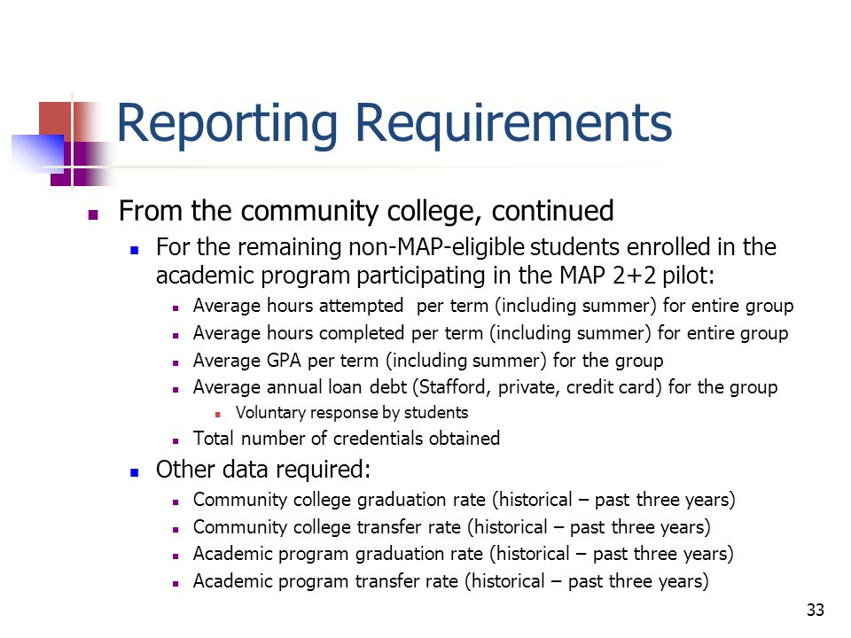 Reporting Requirements From the four-year institution: For each MAP 2+2 recipient Hours attempted (double check on MPCH) per term (including summer) Hours completed per term (including summer) GPA per term (including summer) Annual loan debt (Stafford, private, credit card) Students would have to agree to provide some of this information Any credential obtained For each MAP recipient non-eligible for MAP 2+2 enrolled in the academic program participating in the MAP 2+2 pilot: Hours attempted (double check on MPCH) per term (including summer) Hours completed per term (including summer) GPA per term (including summer) Annual loan debt (Stafford, private, credit card) Voluntary response by students Any credential obtained 34