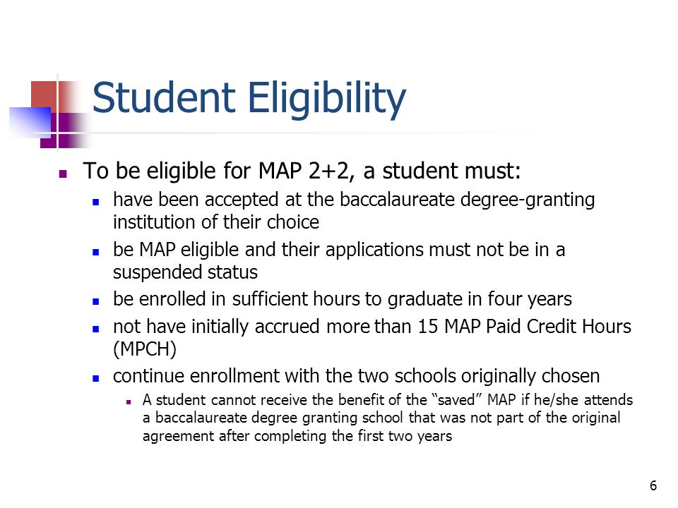 Student Eligibility If, after the first 2 years, the student does not meet the eligibility requirements to matriculate to the bachelor's degree-issuing school, he/she is no longer eligible to participate in the MAP 2+2 pilot.