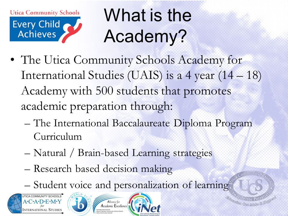 What is the Academy? The Utica Community Schools Academy for International Studies (UAIS) is a 4 year (14 – 18) Academy with 500 students that promote
