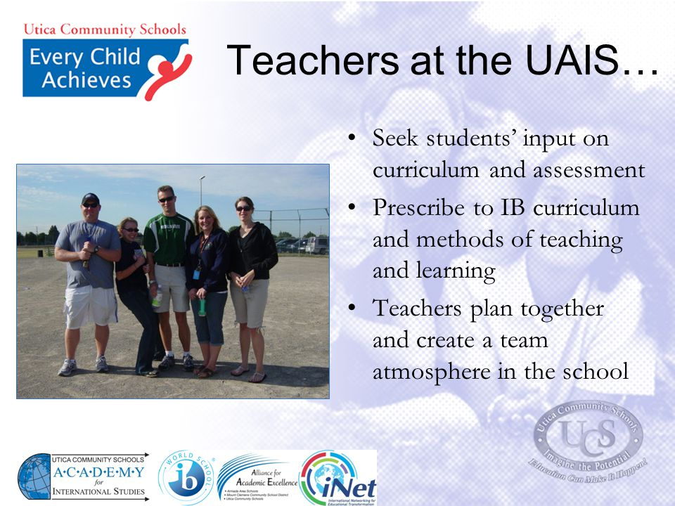 Teachers at the UAIS… Seek students' input on curriculum and assessment Prescribe to IB curriculum and methods of teaching and learning Teachers plan