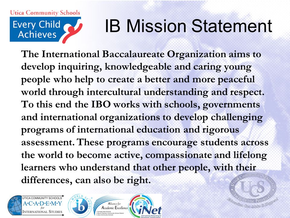 IB Mission Statement The International Baccalaureate Organization aims to develop inquiring, knowledgeable and caring young people who help to create
