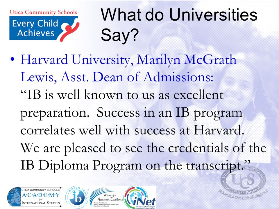 "What do Universities Say? Harvard University, Marilyn McGrath Lewis, Asst. Dean of Admissions: ""IB is well known to us as excellent preparation. Succe"