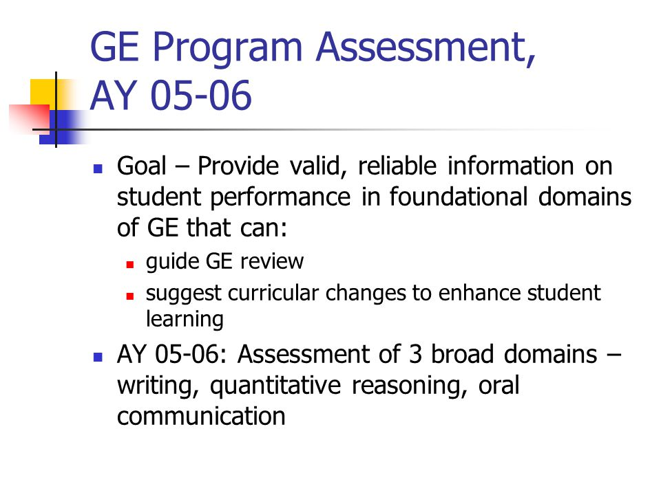 GE Program Assessment, AY 05-06 Goal – Provide valid, reliable information on student performance in foundational domains of GE that can: guide GE rev