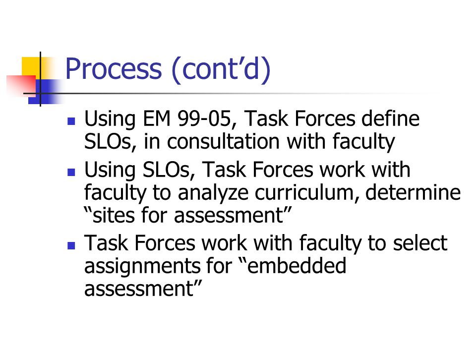 Process (cont'd) Using EM 99-05, Task Forces define SLOs, in consultation with faculty Using SLOs, Task Forces work with faculty to analyze curriculum