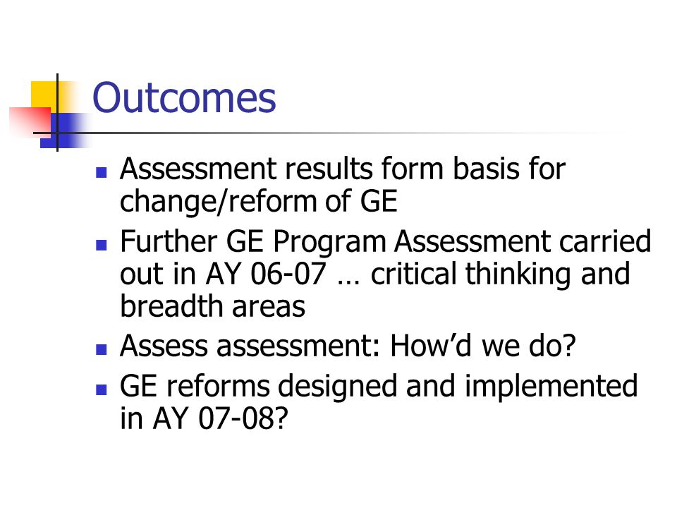 Outcomes Assessment results form basis for change/reform of GE Further GE Program Assessment carried out in AY 06-07 … critical thinking and breadth a