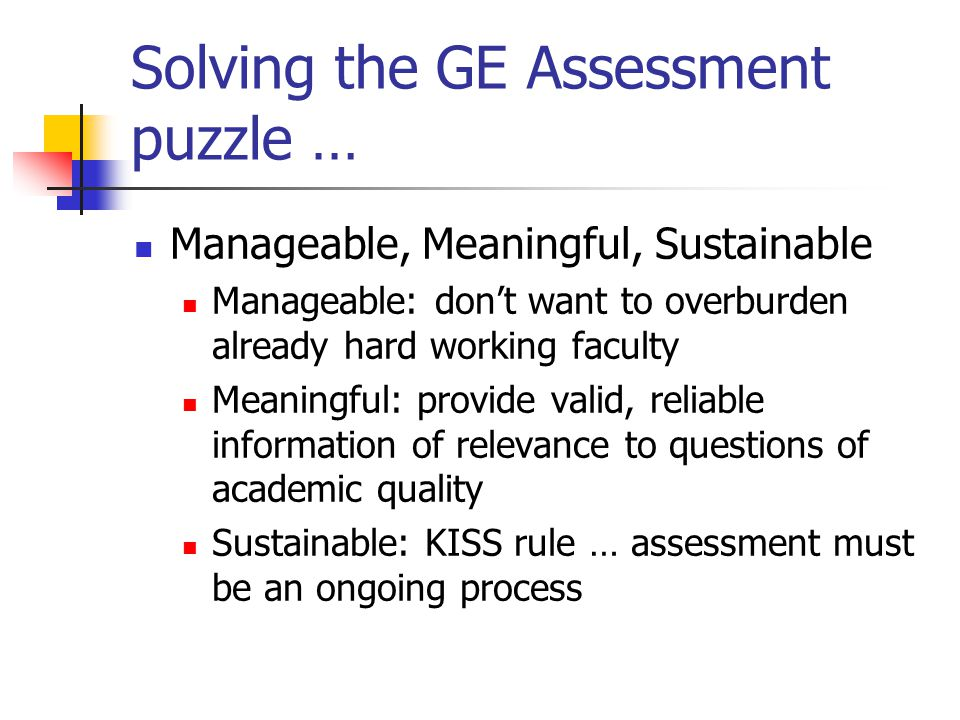 Solving the GE Assessment puzzle … Manageable, Meaningful, Sustainable Manageable: don't want to overburden already hard working faculty Meaningful: p