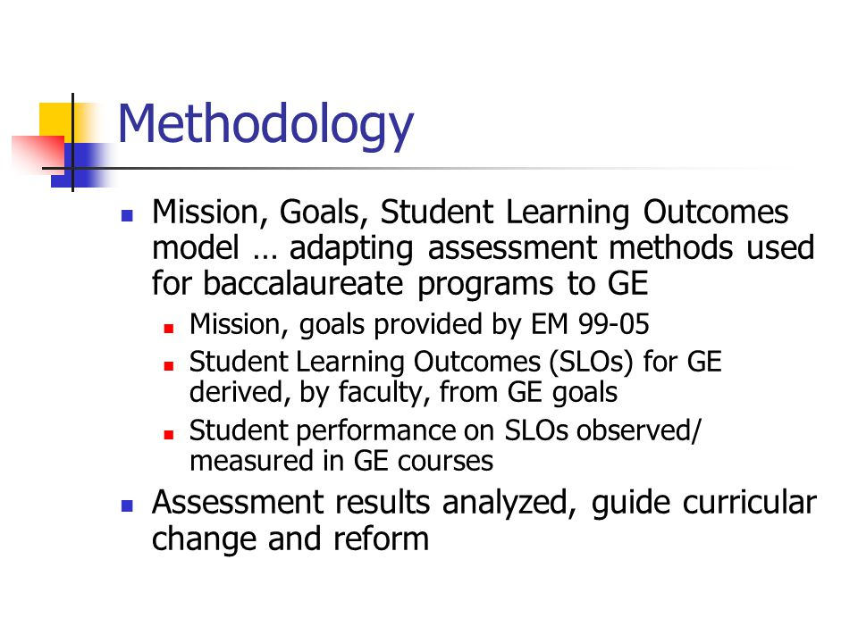 Methodology (cont'd) Direct Assessment: Measure/observe actual student performance on the skills/knowledge we value (SLOs) Embedded Assessment: Measure/ observe student performance on existing tasks Close the Loop: Results guide changes aimed at improving student learning