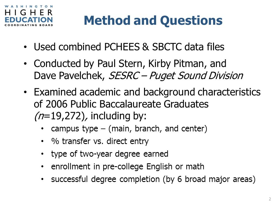 Method and Questions Used combined PCHEES & SBCTC data files Conducted by Paul Stern, Kirby Pitman, and Dave Pavelchek, SESRC – Puget Sound Division Examined academic and background characteristics of 2006 Public Baccalaureate Graduates (n=19,272), including by: campus type – (main, branch, and center) % transfer vs.