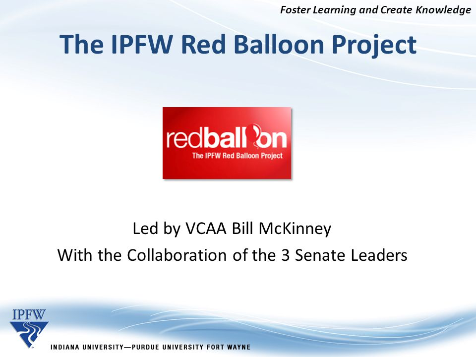 The IPFW Red Balloon Project Led by VCAA Bill McKinney With the Collaboration of the 3 Senate Leaders Foster Learning and Create Knowledge