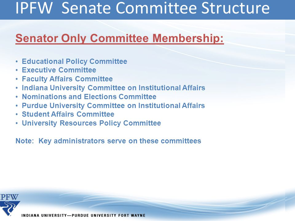 IPFW Senate Committee Structure Senator Only Committee Membership: Educational Policy Committee Executive Committee Faculty Affairs Committee Indiana University Committee on Institutional Affairs Nominations and Elections Committee Purdue University Committee on Institutional Affairs Student Affairs Committee University Resources Policy Committee Note: Key administrators serve on these committees