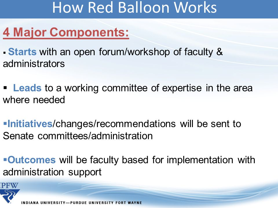 How Red Balloon Works 4 Major Components:  Starts with an open forum/workshop of faculty & administrators  Leads to a working committee of expertise in the area where needed  Initiatives/changes/recommendations will be sent to Senate committees/administration  Outcomes will be faculty based for implementation with administration support